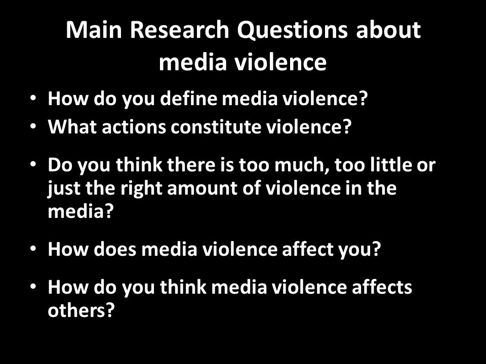 Main Research Questions about media violence How do you define media violence? What actions constitute violence? Do you think there is too much, too l