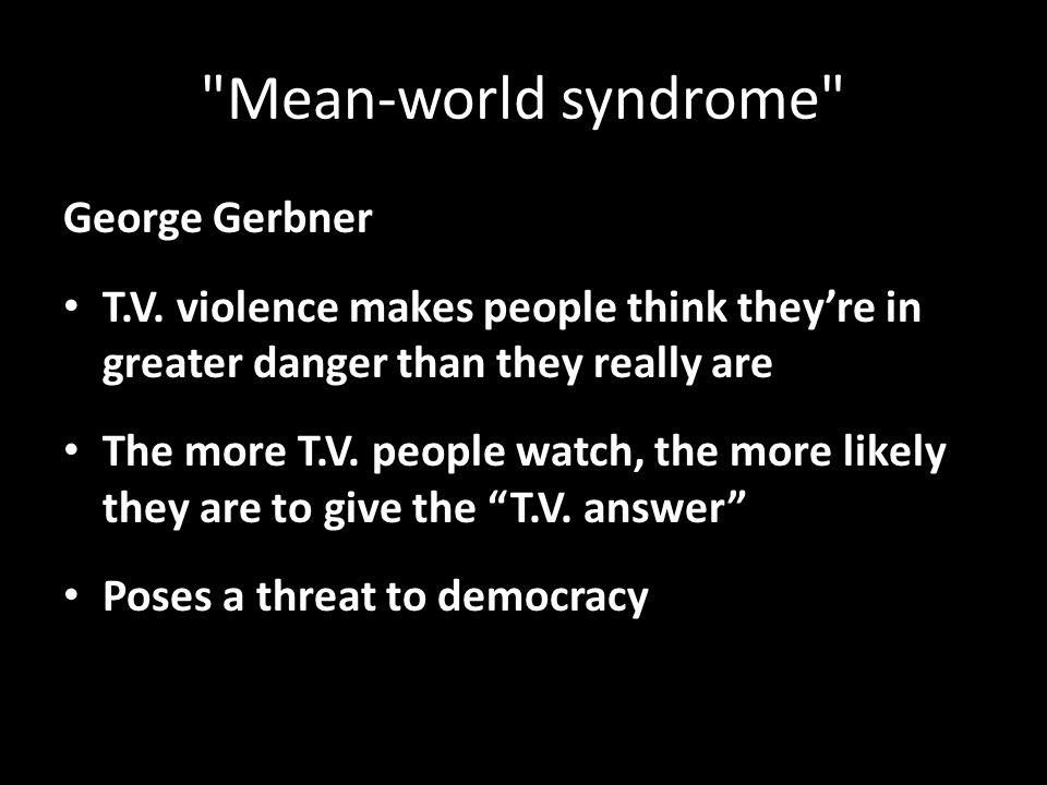 Mean-world syndrome George Gerbner T.V.