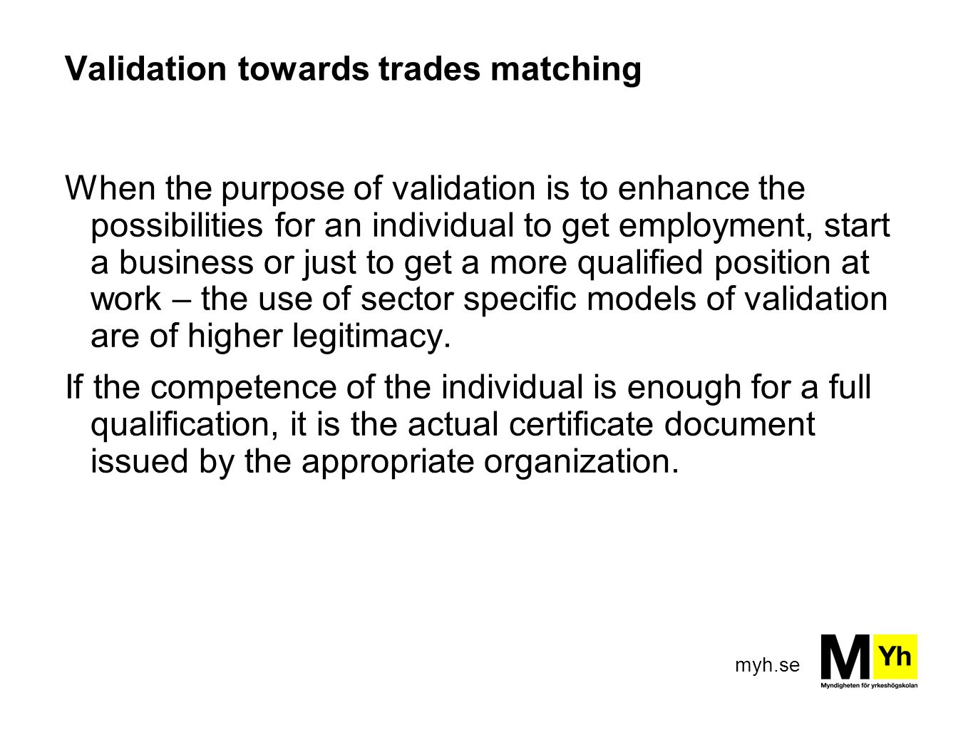 myh.se Validation towards trades matching When the purpose of validation is to enhance the possibilities for an individual to get employment, start a business or just to get a more qualified position at work – the use of sector specific models of validation are of higher legitimacy.
