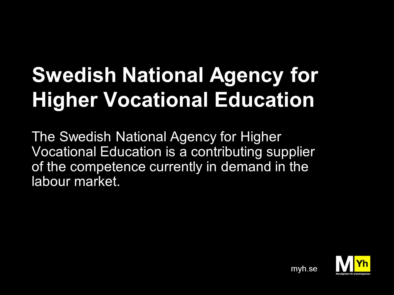 myh.se Swedish National Agency for Higher Vocational Education The Swedish National Agency for Higher Vocational Education is a contributing supplier of the competence currently in demand in the labour market.