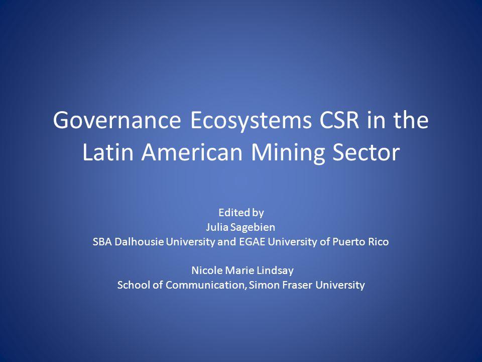 Governance Ecosystems CSR in the Latin American Mining Sector Edited by Julia Sagebien SBA Dalhousie University and EGAE University of Puerto Rico Nicole Marie Lindsay School of Communication, Simon Fraser University