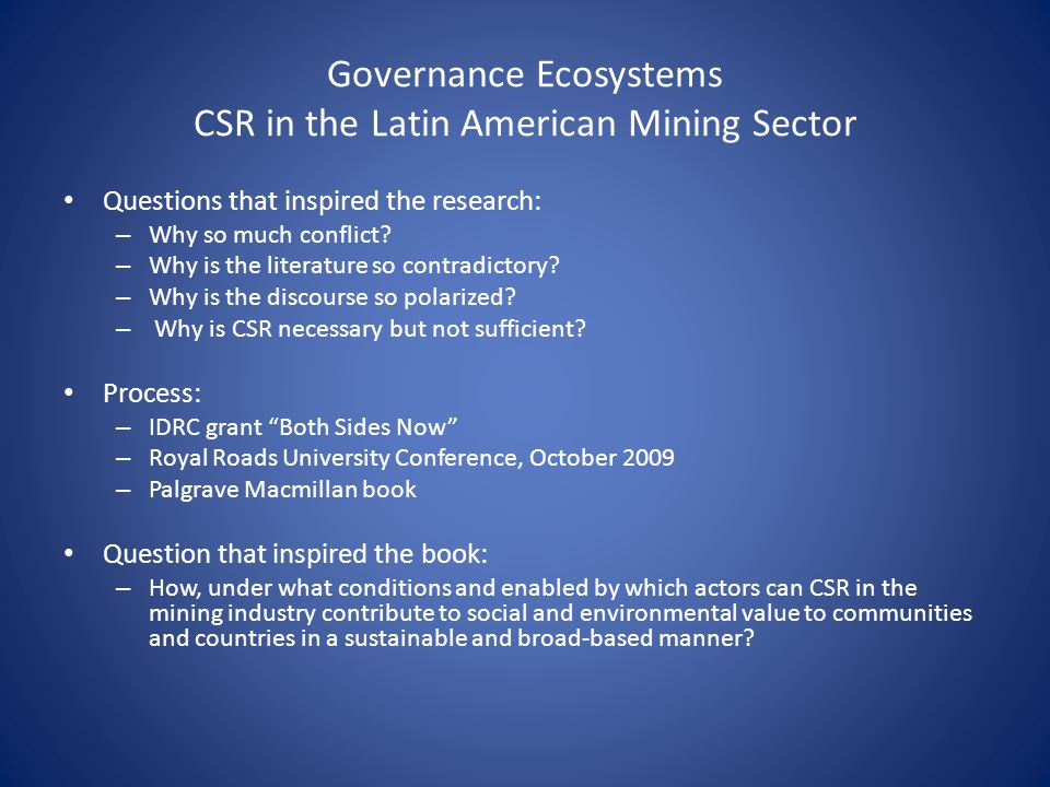Governance Ecosystems CSR in the Latin American Mining Sector Questions that inspired the research: – Why so much conflict? – Why is the literature so