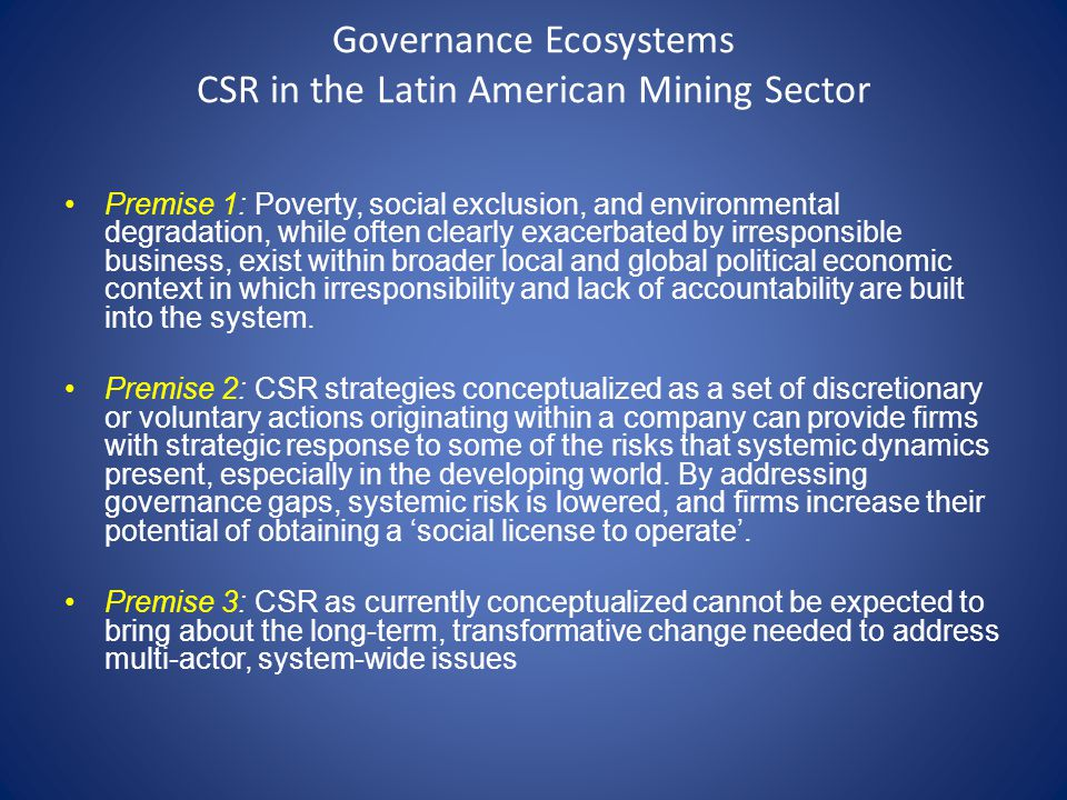 Governance Ecosystems CSR in the Latin American Mining Sector Premise 1: Poverty, social exclusion, and environmental degradation, while often clearly exacerbated by irresponsible business, exist within broader local and global political economic context in which irresponsibility and lack of accountability are built into the system.