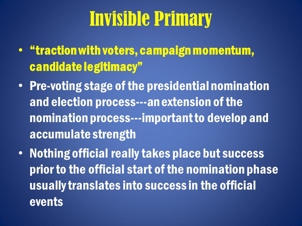 Invisible Primary traction with voters, campaign momentum, candidate legitimacy Pre-voting stage of the presidential nomination and election process---an extension of the nomination process---important to develop and accumulate strength Nothing official really takes place but success prior to the official start of the nomination phase usually translates into success in the official events