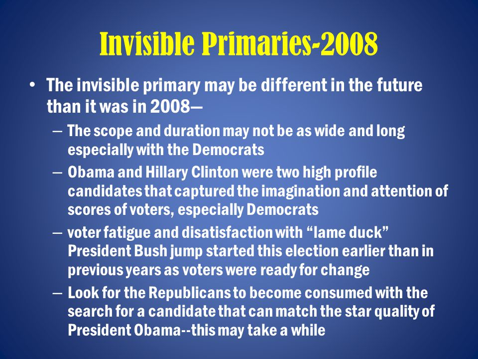 Invisible Primaries-2008 The invisible primary may be different in the future than it was in 2008— – The scope and duration may not be as wide and long especially with the Democrats – Obama and Hillary Clinton were two high profile candidates that captured the imagination and attention of scores of voters, especially Democrats – voter fatigue and disatisfaction with lame duck President Bush jump started this election earlier than in previous years as voters were ready for change – Look for the Republicans to become consumed with the search for a candidate that can match the star quality of President Obama--this may take a while