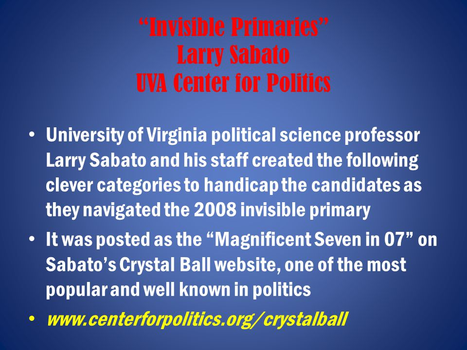Invisible Primaries Larry Sabato UVA Center for Politics University of Virginia political science professor Larry Sabato and his staff created the following clever categories to handicap the candidates as they navigated the 2008 invisible primary It was posted as the Magnificent Seven in 07 on Sabato's Crystal Ball website, one of the most popular and well known in politics www.centerforpolitics.org/crystalball