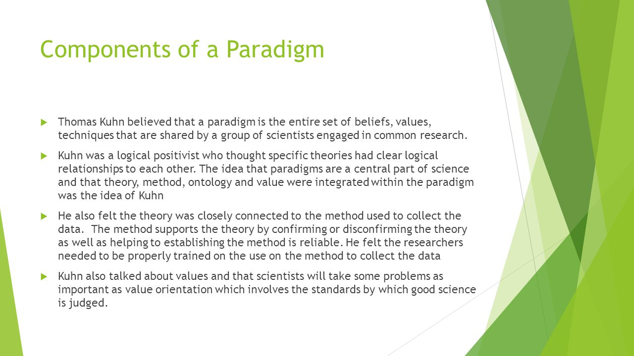 Components of a Paradigm  Thomas Kuhn believed that a paradigm is the entire set of beliefs, values, techniques that are shared by a group of scienti