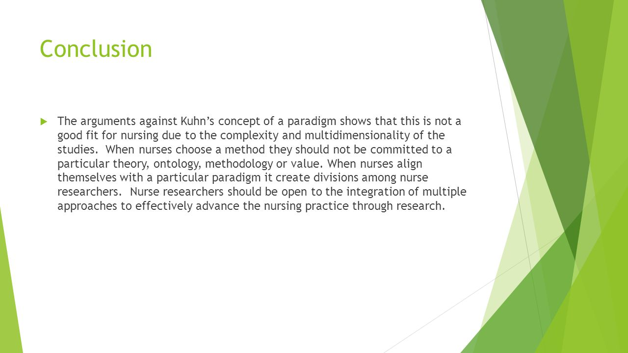 Conclusion  The arguments against Kuhn's concept of a paradigm shows that this is not a good fit for nursing due to the complexity and multidimension