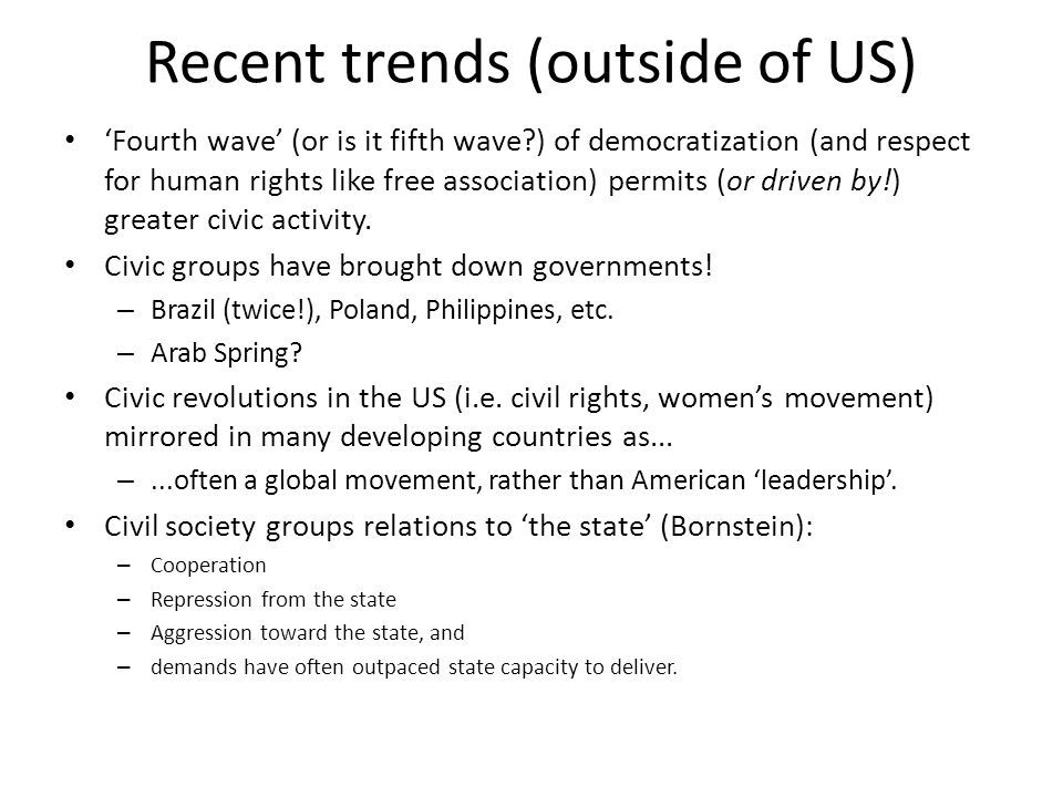 Recent trends (outside of US) 'Fourth wave' (or is it fifth wave?) of democratization (and respect for human rights like free association) permits (or driven by!) greater civic activity.