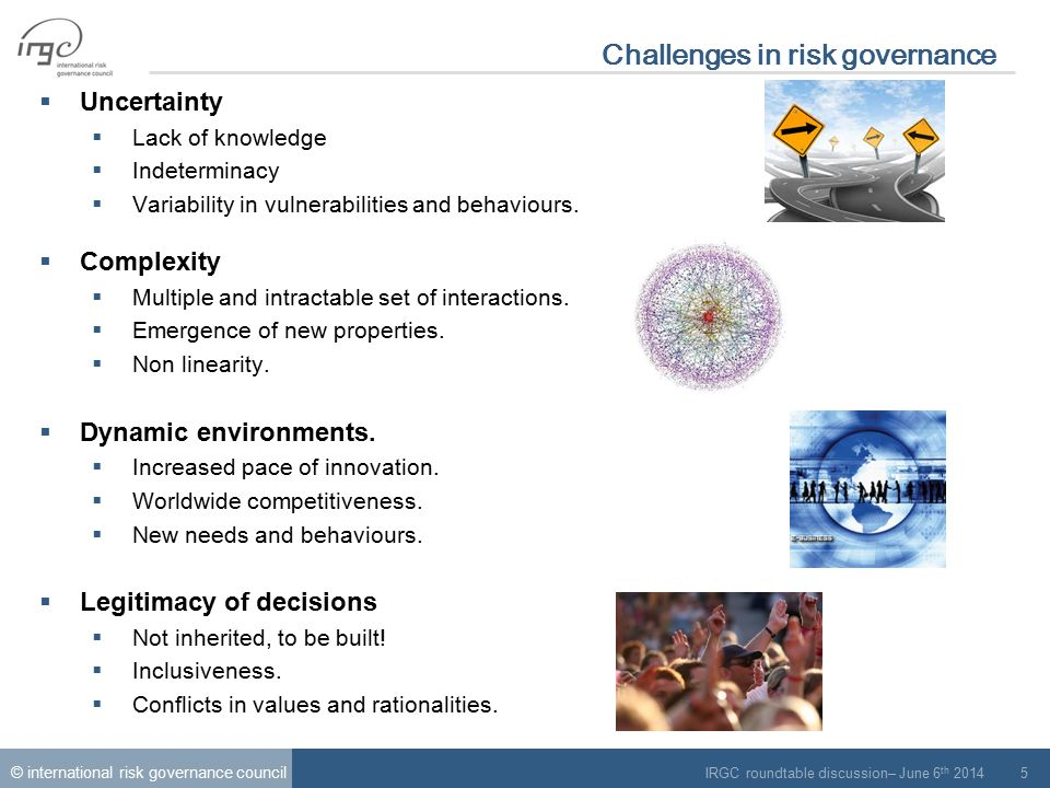 © international risk governance council IRGC roundtable discussion– June 6 th 2014 6 Challenges in risk governance Uncertainty, Complexity and Legitimacy appeal for: More precaution, less risks.