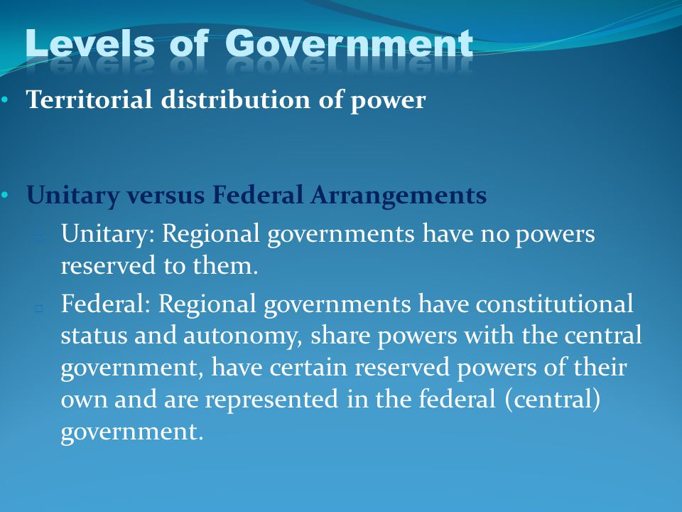 Territorial distribution of power Unitary versus Federal Arrangements □ Unitary: Regional governments have no powers reserved to them.