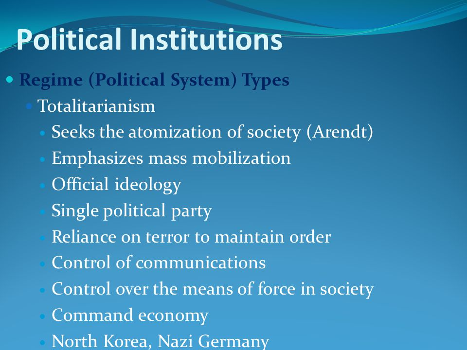 Political Institutions Regime (Political System) Types Totalitarianism Seeks the atomization of society (Arendt) Emphasizes mass mobilization Official ideology Single political party Reliance on terror to maintain order Control of communications Control over the means of force in society Command economy North Korea, Nazi Germany