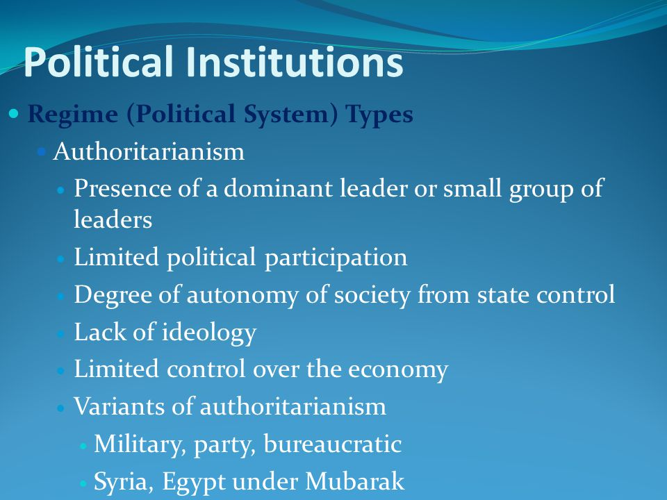 Political Institutions Regime (Political System) Types Authoritarianism Presence of a dominant leader or small group of leaders Limited political participation Degree of autonomy of society from state control Lack of ideology Limited control over the economy Variants of authoritarianism Military, party, bureaucratic Syria, Egypt under Mubarak