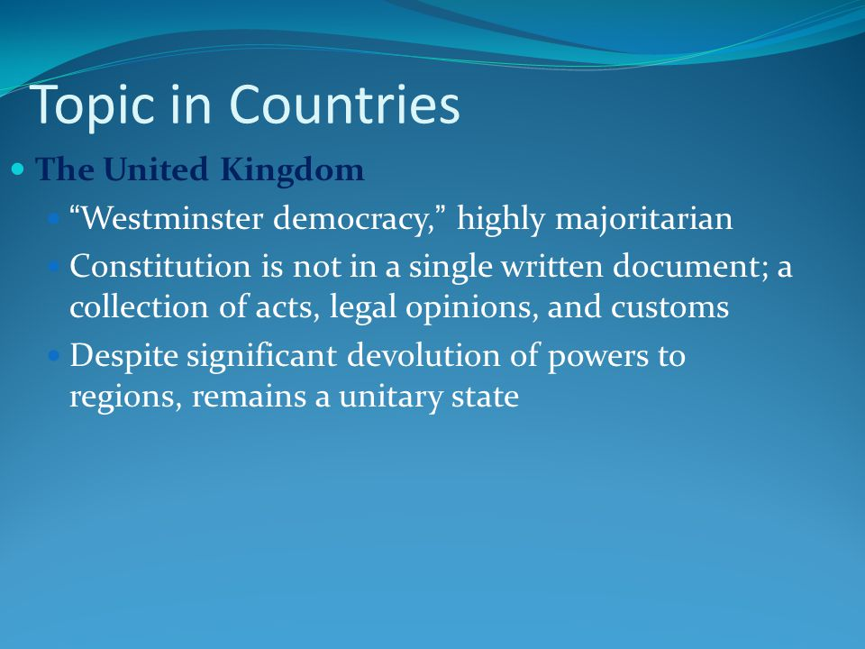 Topic in Countries The United Kingdom Westminster democracy, highly majoritarian Constitution is not in a single written document; a collection of acts, legal opinions, and customs Despite significant devolution of powers to regions, remains a unitary state