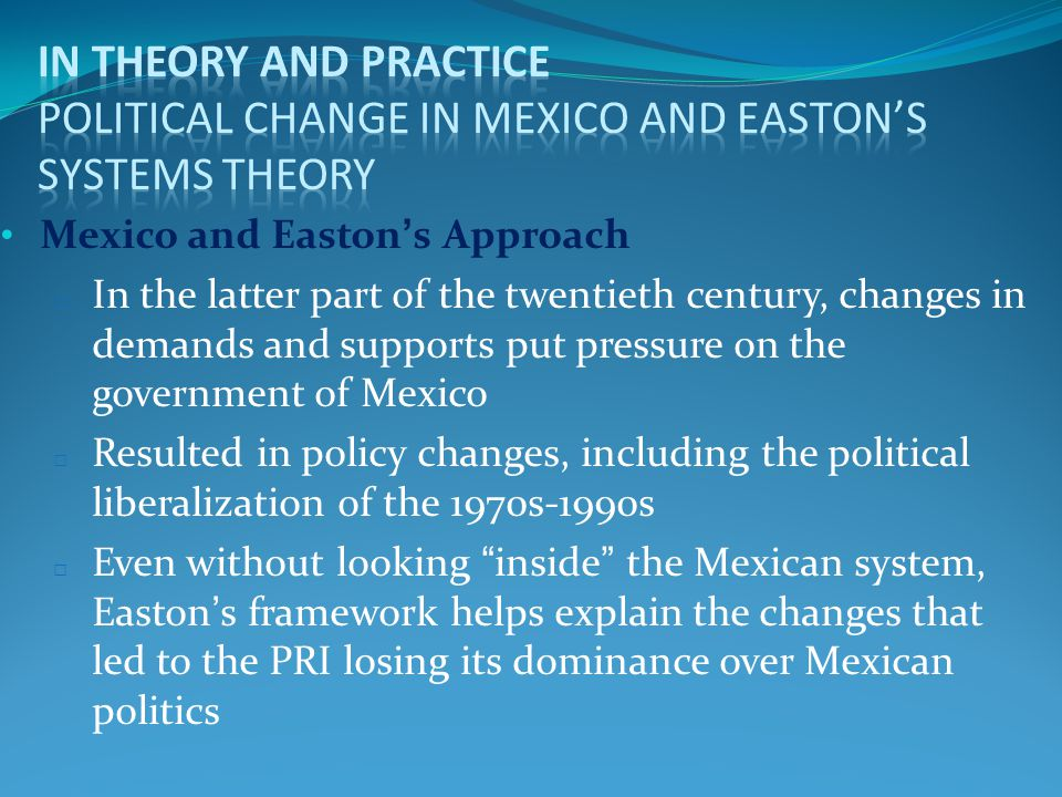 Mexico and Easton's Approach □ In the latter part of the twentieth century, changes in demands and supports put pressure on the government of Mexico □ Resulted in policy changes, including the political liberalization of the 1970s-1990s □ Even without looking inside the Mexican system, Easton's framework helps explain the changes that led to the PRI losing its dominance over Mexican politics