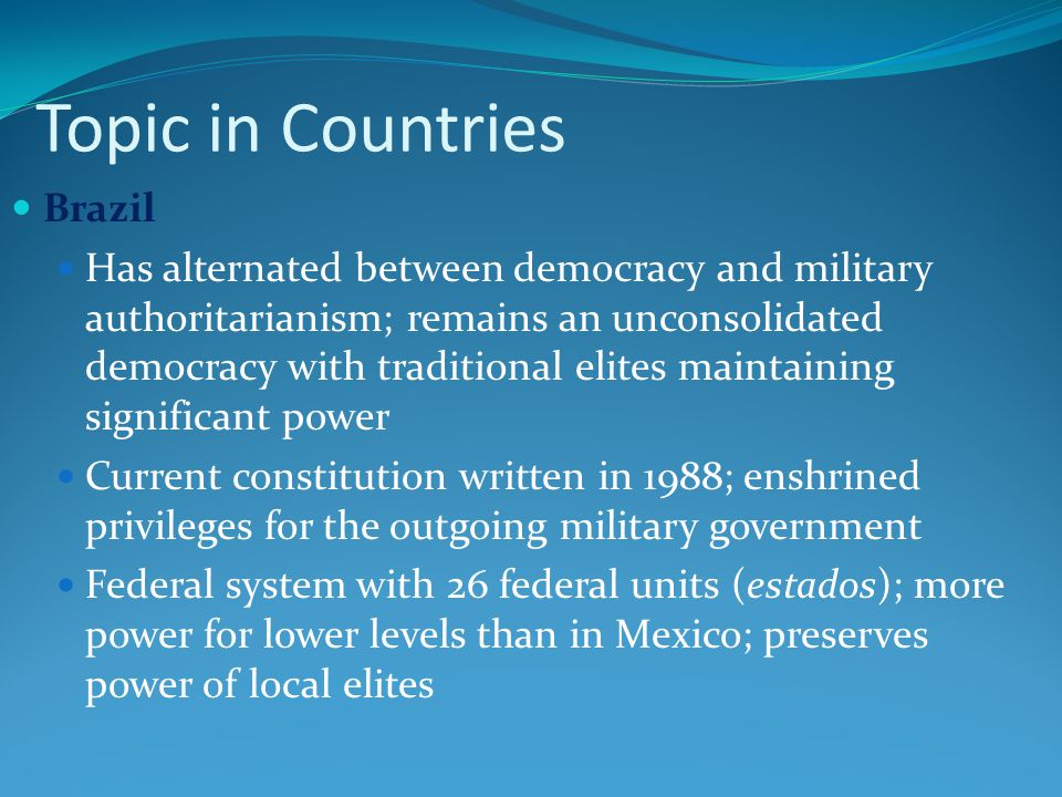 Topic in Countries Brazil Has alternated between democracy and military authoritarianism; remains an unconsolidated democracy with traditional elites maintaining significant power Current constitution written in 1988; enshrined privileges for the outgoing military government Federal system with 26 federal units (estados); more power for lower levels than in Mexico; preserves power of local elites