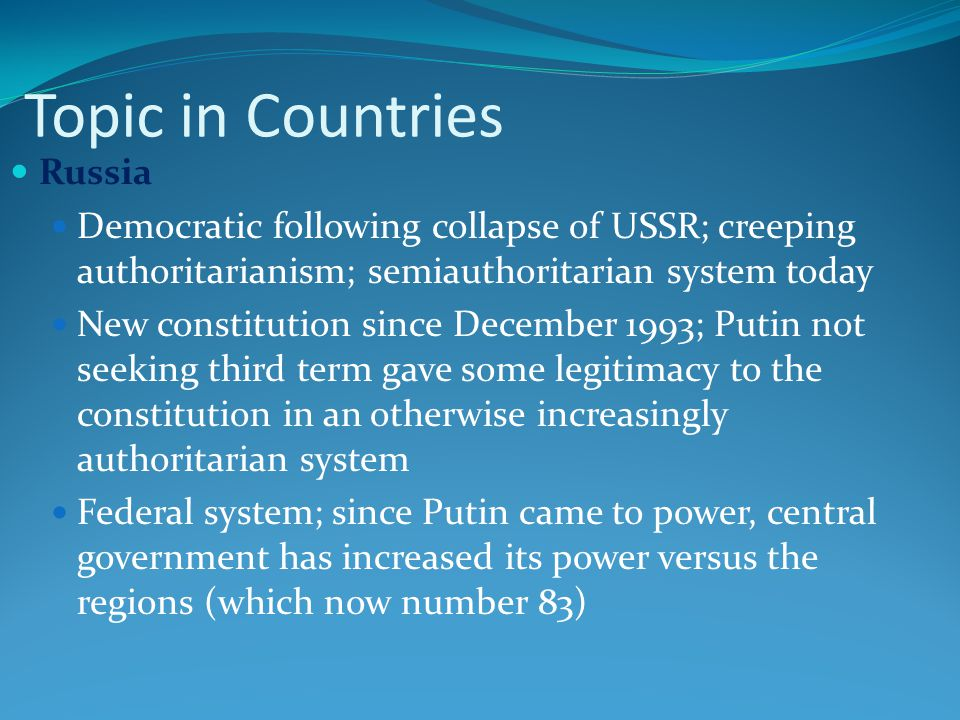 Topic in Countries Russia Democratic following collapse of USSR; creeping authoritarianism; semiauthoritarian system today New constitution since December 1993; Putin not seeking third term gave some legitimacy to the constitution in an otherwise increasingly authoritarian system Federal system; since Putin came to power, central government has increased its power versus the regions (which now number 83)
