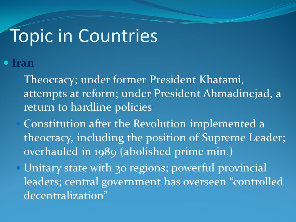 Topic in Countries Iran Theocracy; under former President Khatami, attempts at reform; under President Ahmadinejad, a return to hardline policies Constitution after the Revolution implemented a theocracy, including the position of Supreme Leader; overhauled in 1989 (abolished prime min.) Unitary state with 30 regions; powerful provincial leaders; central government has overseen controlled decentralization