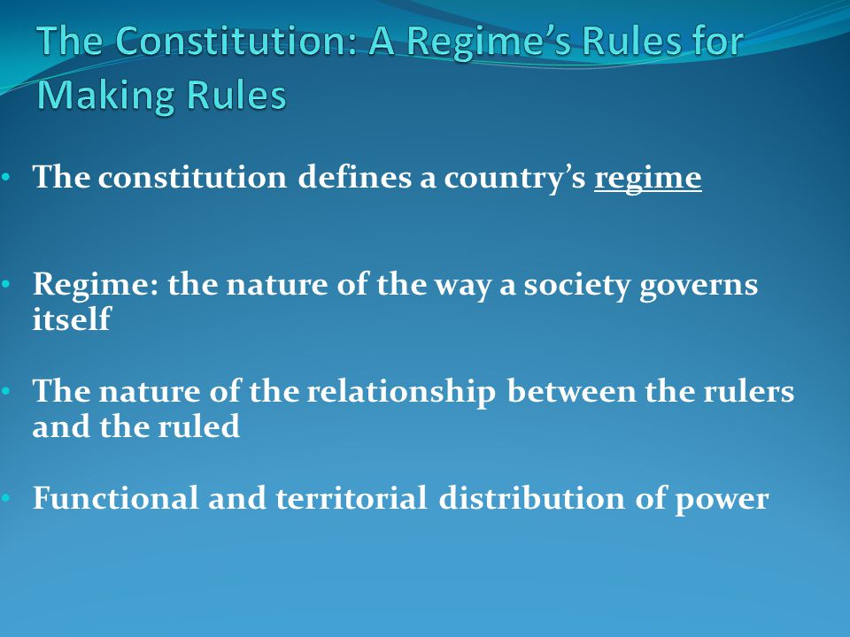 The constitution defines a country's regime Regime: the nature of the way a society governs itself The nature of the relationship between the rulers and the ruled Functional and territorial distribution of power