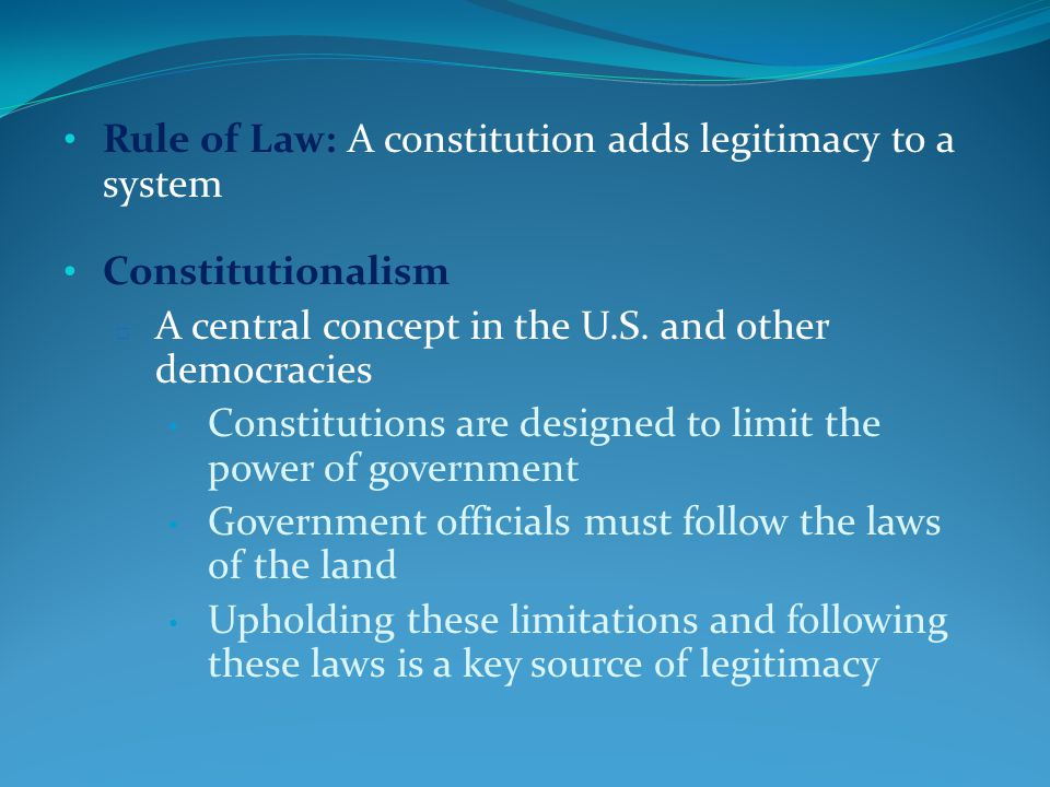 Rule of Law: A constitution adds legitimacy to a system Constitutionalism □ A central concept in the U.S.
