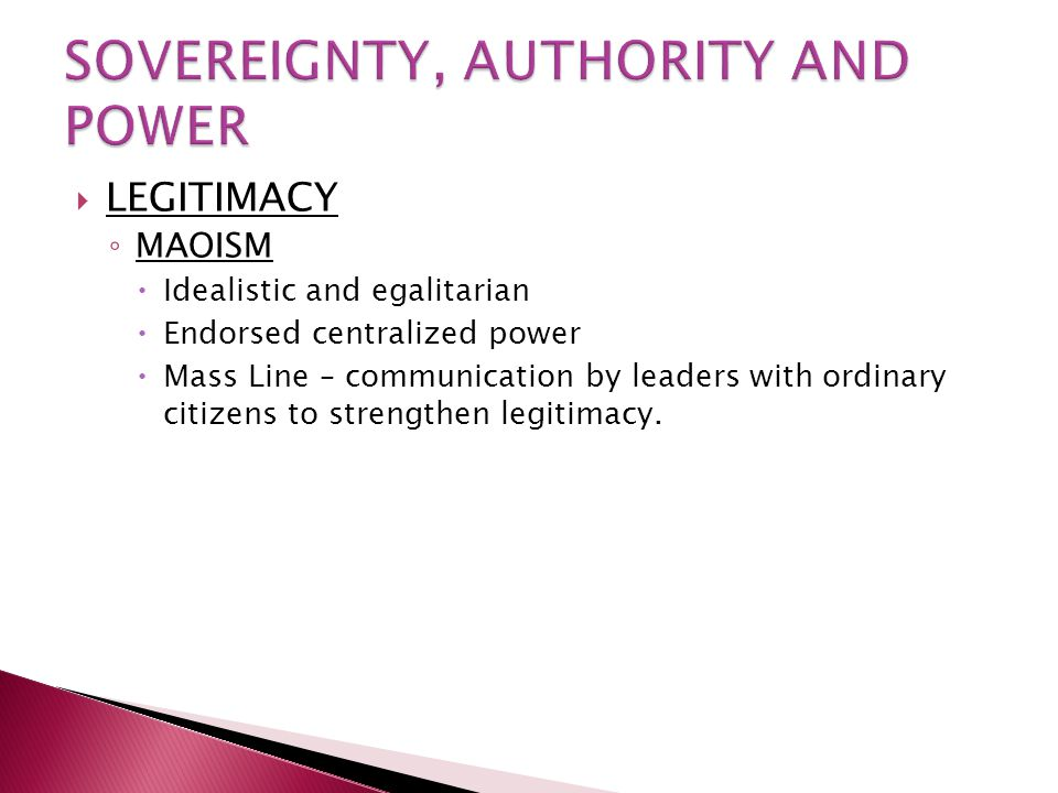  LEGITIMACY ◦ MAOISM  Idealistic and egalitarian  Endorsed centralized power  Mass Line – communication by leaders with ordinary citizens to stren