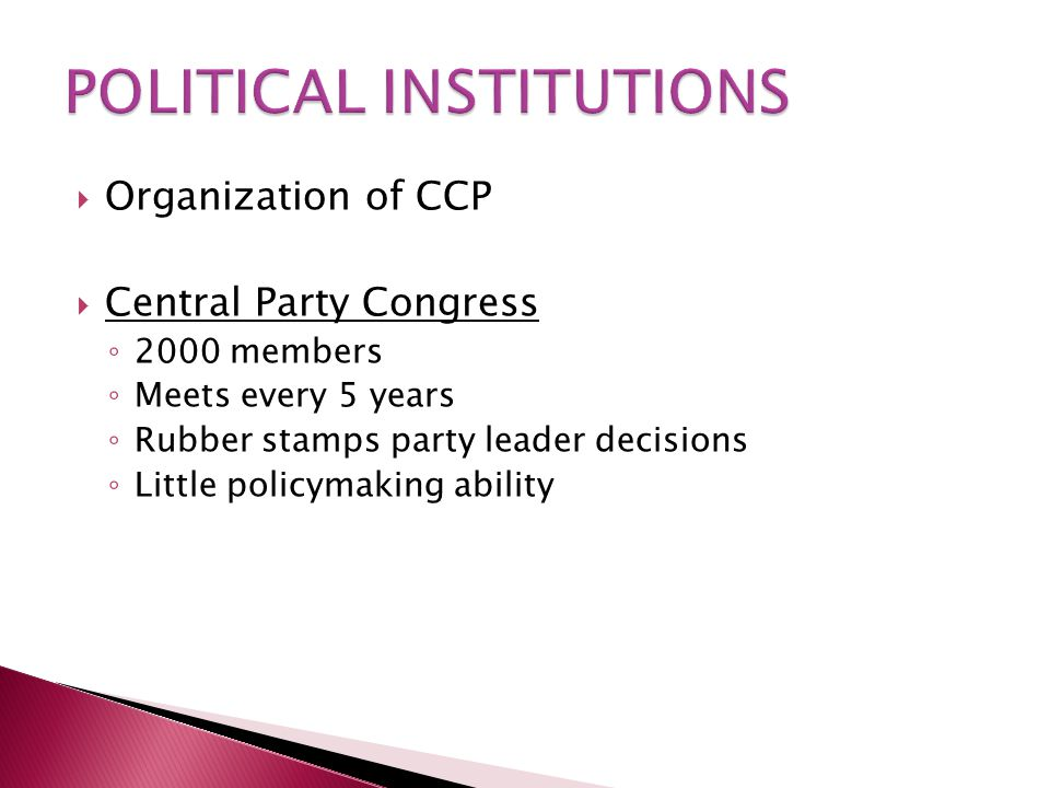  Organization of CCP  Central Party Congress ◦ 2000 members ◦ Meets every 5 years ◦ Rubber stamps party leader decisions ◦ Little policymaking ability