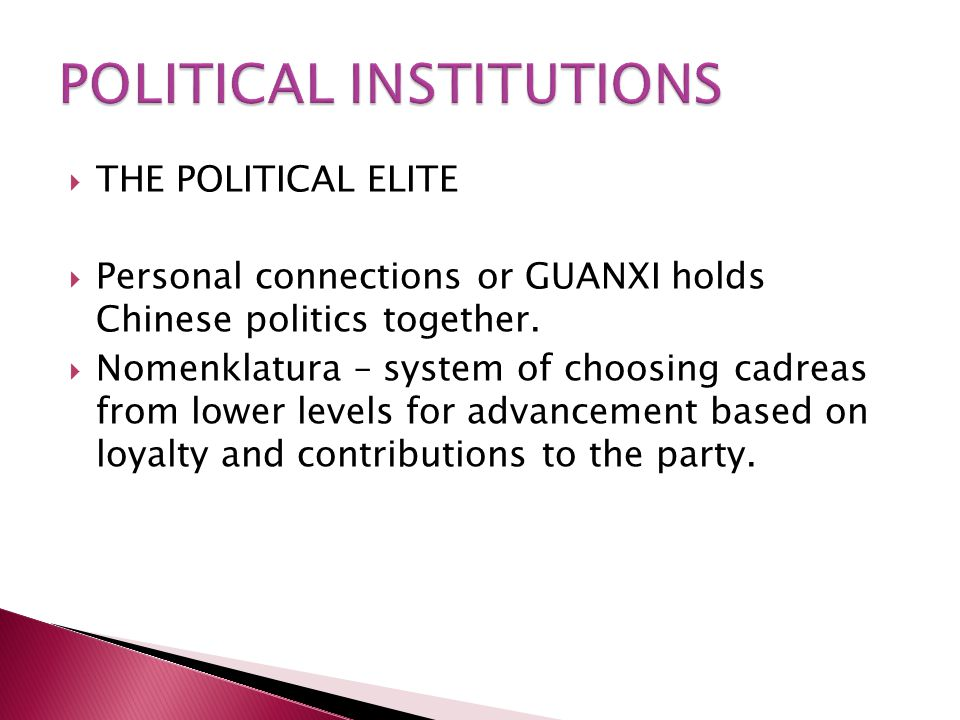  THE POLITICAL ELITE  Personal connections or GUANXI holds Chinese politics together.  Nomenklatura – system of choosing cadreas from lower levels