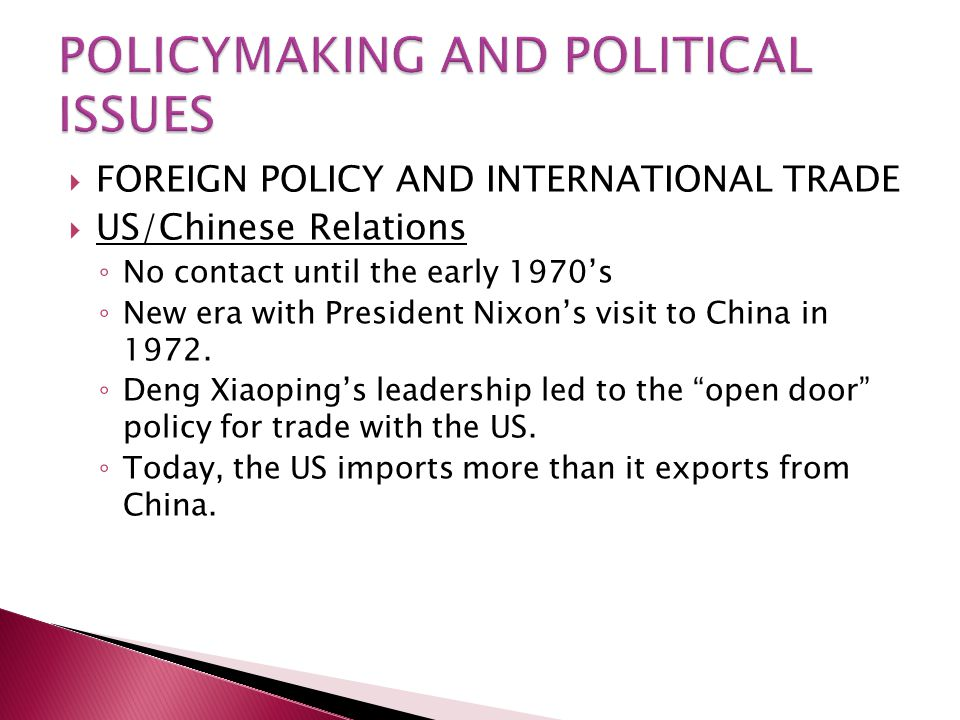  FOREIGN POLICY AND INTERNATIONAL TRADE  US/Chinese Relations ◦ No contact until the early 1970's ◦ New era with President Nixon's visit to China in