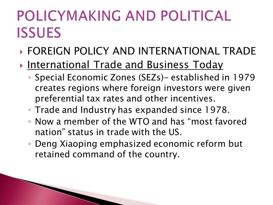  FOREIGN POLICY AND INTERNATIONAL TRADE  International Trade and Business Today ◦ Special Economic Zones (SEZs)- established in 1979 creates regions where foreign investors were given preferential tax rates and other incentives.