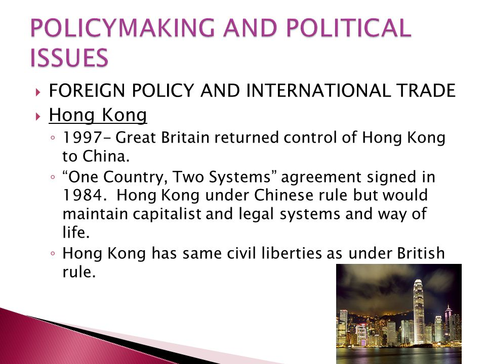  FOREIGN POLICY AND INTERNATIONAL TRADE  Hong Kong ◦ 1997- Great Britain returned control of Hong Kong to China.