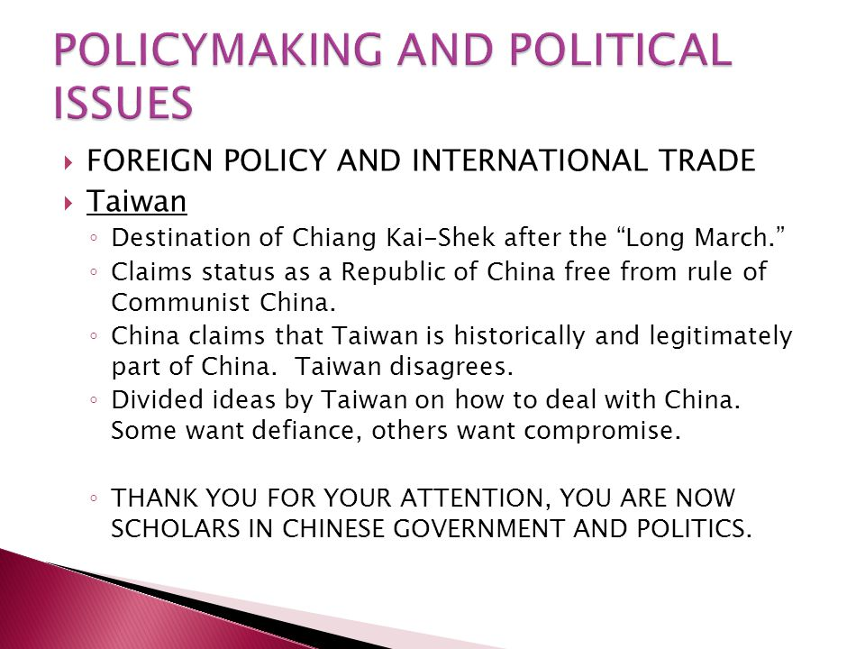  FOREIGN POLICY AND INTERNATIONAL TRADE  Taiwan ◦ Destination of Chiang Kai-Shek after the Long March. ◦ Claims status as a Republic of China free from rule of Communist China.