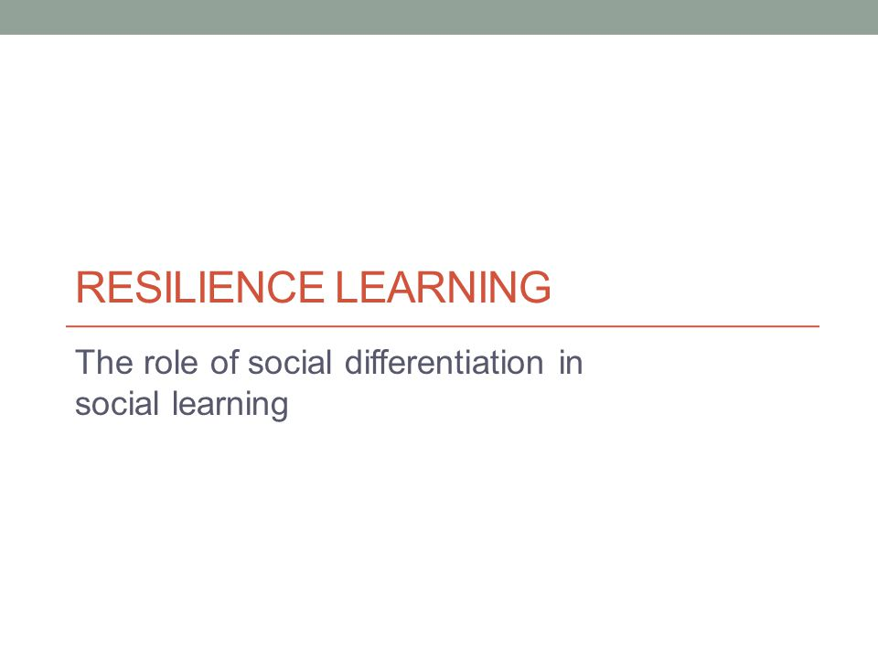 RESILIENCE LEARNING The role of social differentiation in social learning