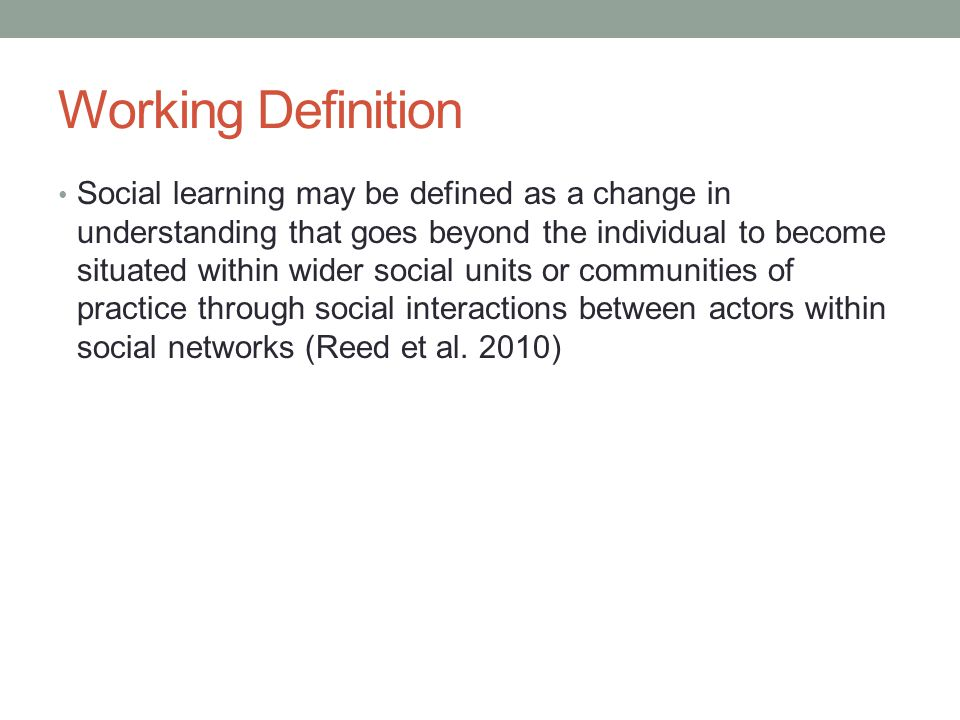 Working Definition Social learning may be defined as a change in understanding that goes beyond the individual to become situated within wider social units or communities of practice through social interactions between actors within social networks (Reed et al.