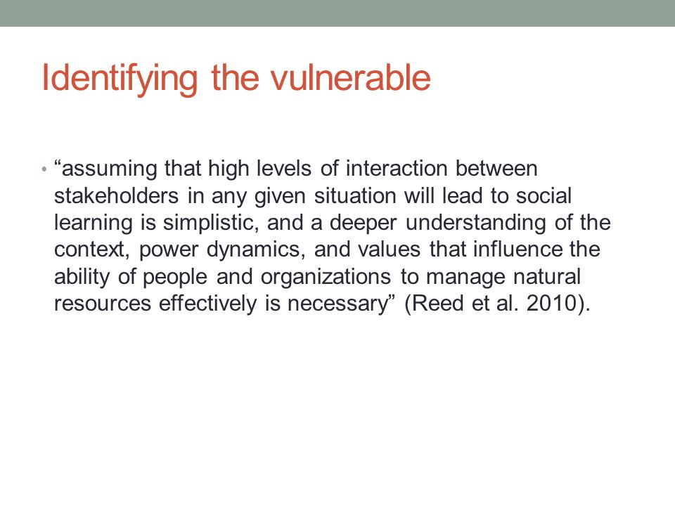 Identifying the vulnerable assuming that high levels of interaction between stakeholders in any given situation will lead to social learning is simplistic, and a deeper understanding of the context, power dynamics, and values that influence the ability of people and organizations to manage natural resources effectively is necessary (Reed et al.