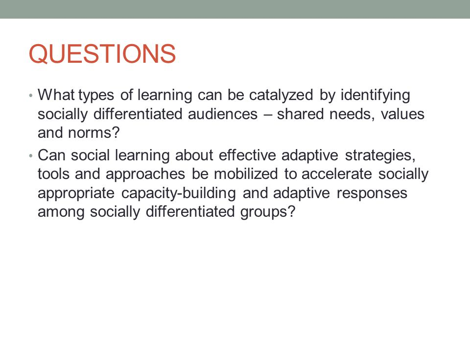 QUESTIONS What types of learning can be catalyzed by identifying socially differentiated audiences – shared needs, values and norms.