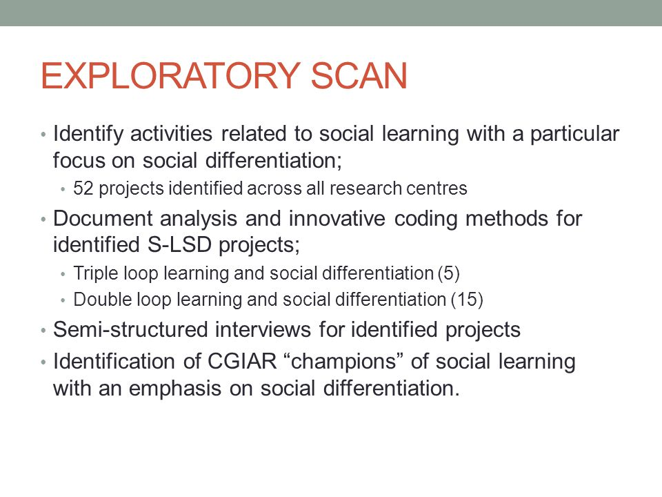 EXPLORATORY SCAN Identify activities related to social learning with a particular focus on social differentiation; 52 projects identified across all research centres Document analysis and innovative coding methods for identified S-LSD projects; Triple loop learning and social differentiation (5) Double loop learning and social differentiation (15) Semi-structured interviews for identified projects Identification of CGIAR champions of social learning with an emphasis on social differentiation.