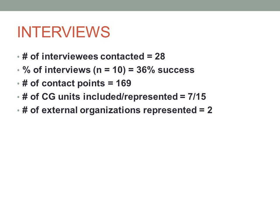 INTERVIEWS # of interviewees contacted = 28 % of interviews (n = 10) = 36% success # of contact points = 169 # of CG units included/represented = 7/15 # of external organizations represented = 2