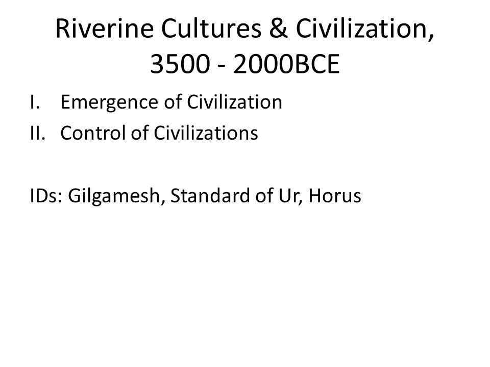 Riverine Cultures & Civilization, 3500 - 2000BCE I.Emergence of Civilization II.Control of Civilizations IDs: Gilgamesh, Standard of Ur, Horus