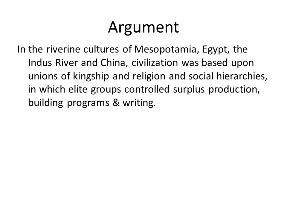 Argument In the riverine cultures of Mesopotamia, Egypt, the Indus River and China, civilization was based upon unions of kingship and religion and so
