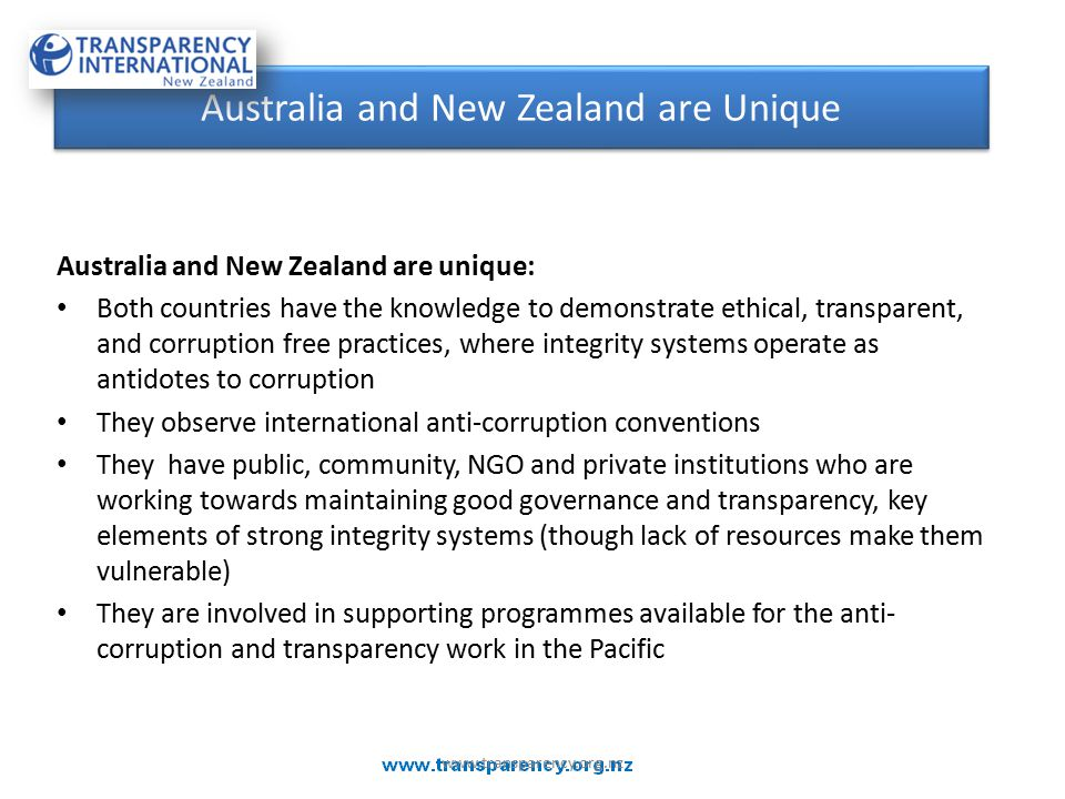 Australia and New Zealand are unique: Both countries have the knowledge to demonstrate ethical, transparent, and corruption free practices, where integrity systems operate as antidotes to corruption They observe international anti-corruption conventions They have public, community, NGO and private institutions who are working towards maintaining good governance and transparency, key elements of strong integrity systems (though lack of resources make them vulnerable) They are involved in supporting programmes available for the anti- corruption and transparency work in the Pacific Australia and New Zealand are Unique www.transparency.org.nz