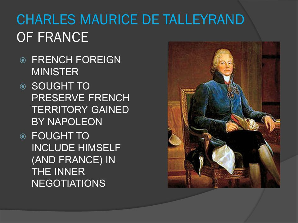 CHARLES MAURICE DE TALLEYRAND OF FRANCE  FRENCH FOREIGN MINISTER  SOUGHT TO PRESERVE FRENCH TERRITORY GAINED BY NAPOLEON  FOUGHT TO INCLUDE HIMSELF