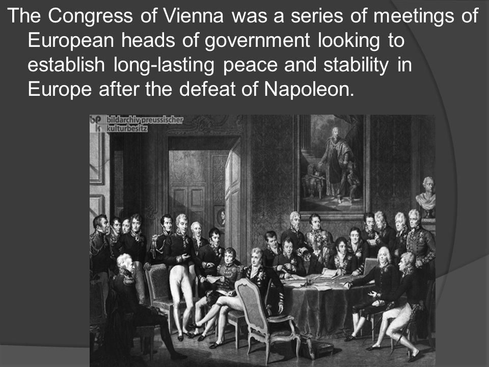 The Congress of Vienna was a series of meetings of European heads of government looking to establish long-lasting peace and stability in Europe after