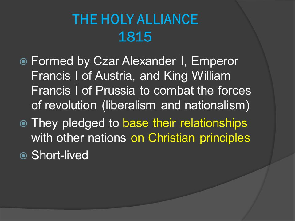 THE HOLY ALLIANCE 1815  Formed by Czar Alexander I, Emperor Francis I of Austria, and King William Francis I of Prussia to combat the forces of revol
