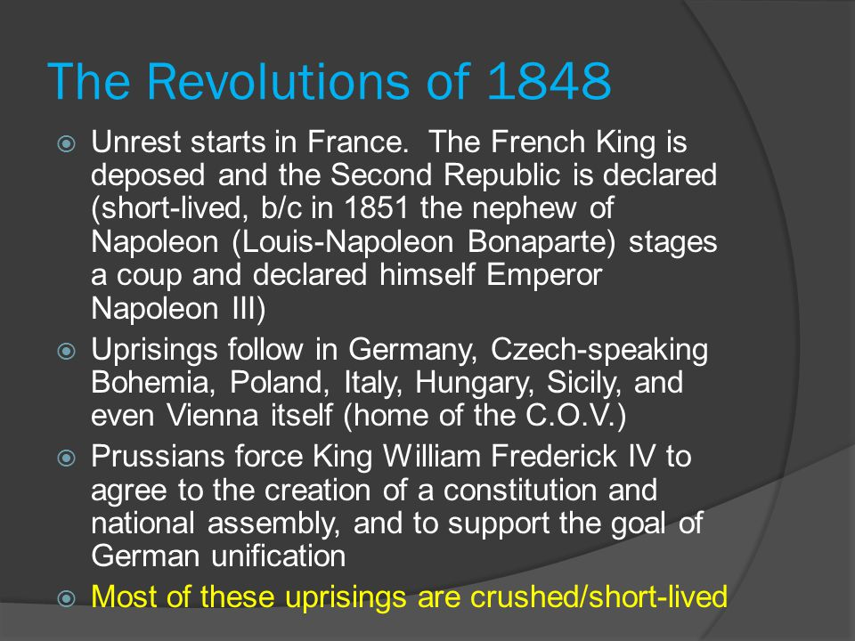 The Revolutions of 1848  Unrest starts in France. The French King is deposed and the Second Republic is declared (short-lived, b/c in 1851 the nephew