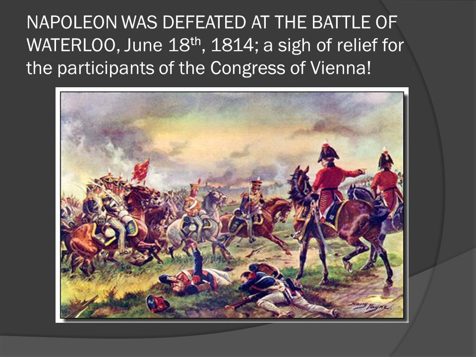 NAPOLEON WAS DEFEATED AT THE BATTLE OF WATERLOO, June 18 th, 1814; a sigh of relief for the participants of the Congress of Vienna!