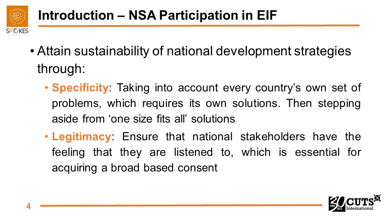 4 Introduction – NSA Participation in EIF Attain sustainability of national development strategies through: Specificity: Taking into account every country's own set of problems, which requires its own solutions.