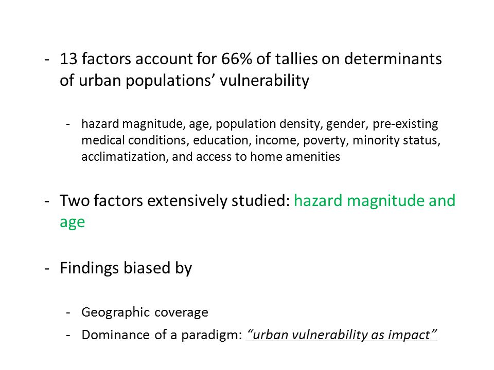 -13 factors account for 66% of tallies on determinants of urban populations' vulnerability -hazard magnitude, age, population density, gender, pre-existing medical conditions, education, income, poverty, minority status, acclimatization, and access to home amenities -Two factors extensively studied: hazard magnitude and age -Findings biased by -Geographic coverage -Dominance of a paradigm: urban vulnerability as impact