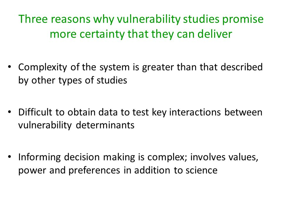 Three reasons why vulnerability studies promise more certainty that they can deliver Complexity of the system is greater than that described by other types of studies Difficult to obtain data to test key interactions between vulnerability determinants Informing decision making is complex; involves values, power and preferences in addition to science
