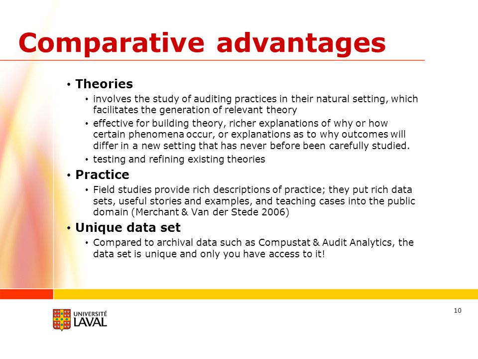 Comparative advantages Theories involves the study of auditing practices in their natural setting, which facilitates the generation of relevant theory effective for building theory, richer explanations of why or how certain phenomena occur, or explanations as to why outcomes will differ in a new setting that has never before been carefully studied.