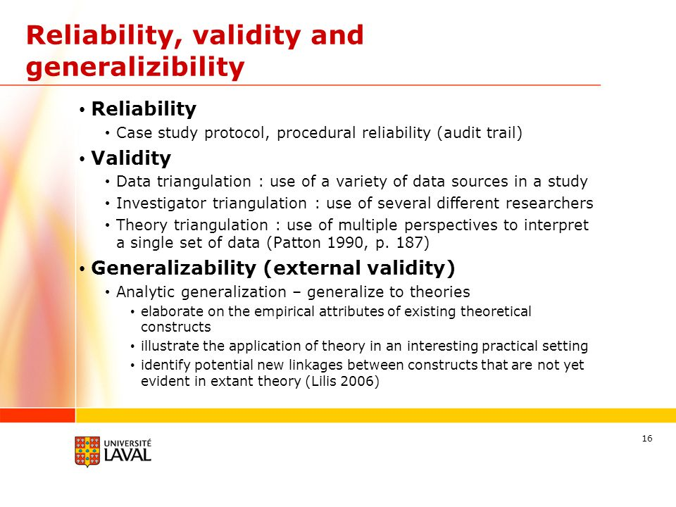 Reliability, validity and generalizibility Reliability Case study protocol, procedural reliability (audit trail) Validity Data triangulation : use of a variety of data sources in a study Investigator triangulation : use of several different researchers Theory triangulation : use of multiple perspectives to interpret a single set of data (Patton 1990, p.